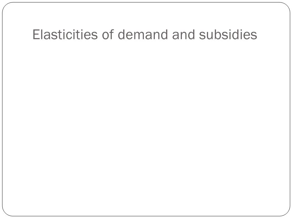 Elasticities of demand and subsidies