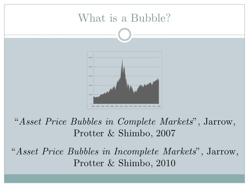 What is a Bubble Asset Price Bubbles in Complete Markets , Jarrow, Protter & Shimbo, 2007. Dutch tulip mania in the 1600s – netherlands.