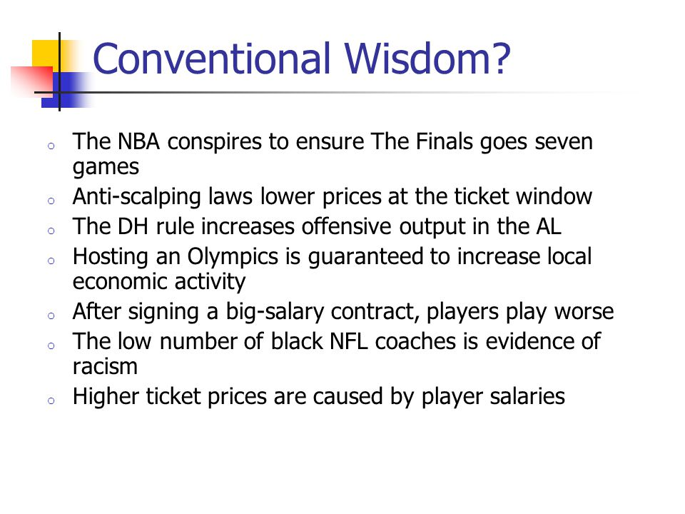 Conventional Wisdom The NBA conspires to ensure The Finals goes seven games. Anti-scalping laws lower prices at the ticket window.