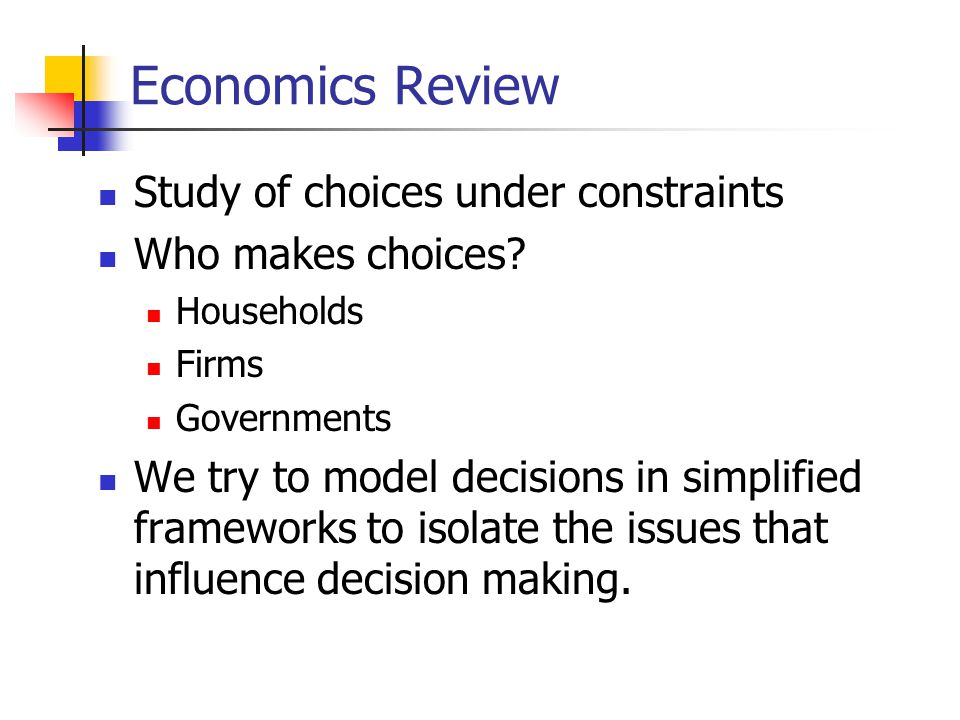 Economics Review Study of choices under constraints Who makes choices