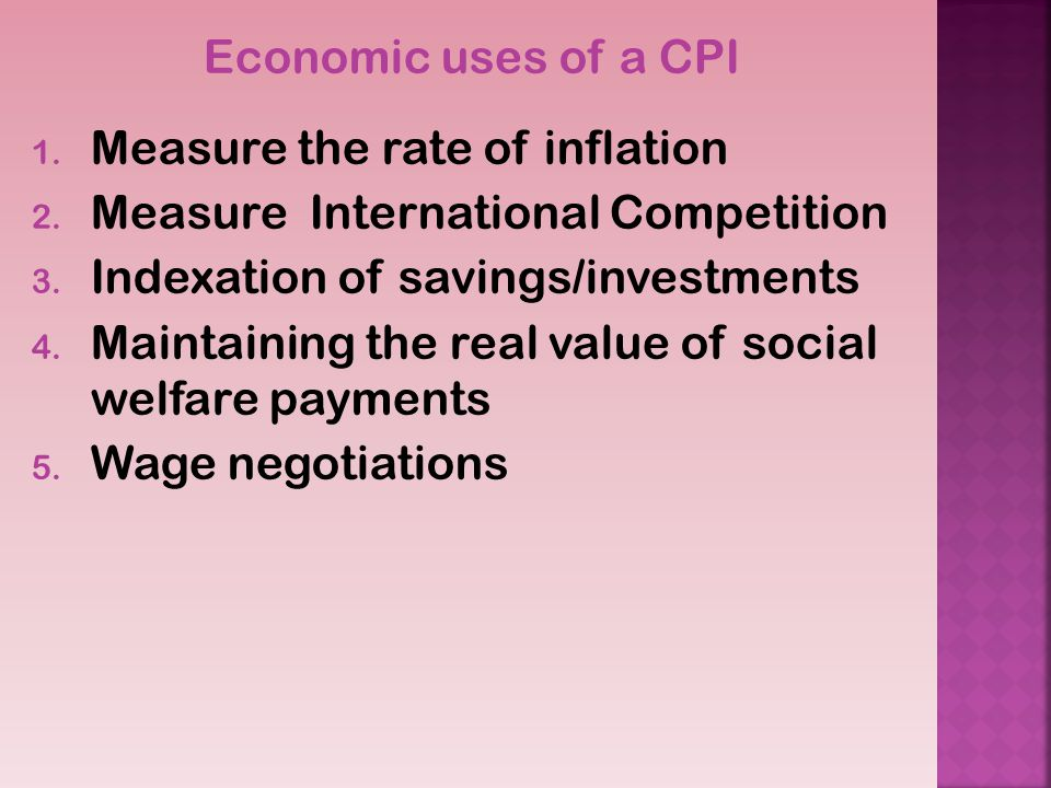 Economic uses of a CPI Measure the rate of inflation. Measure International Competition. Indexation of savings/investments.