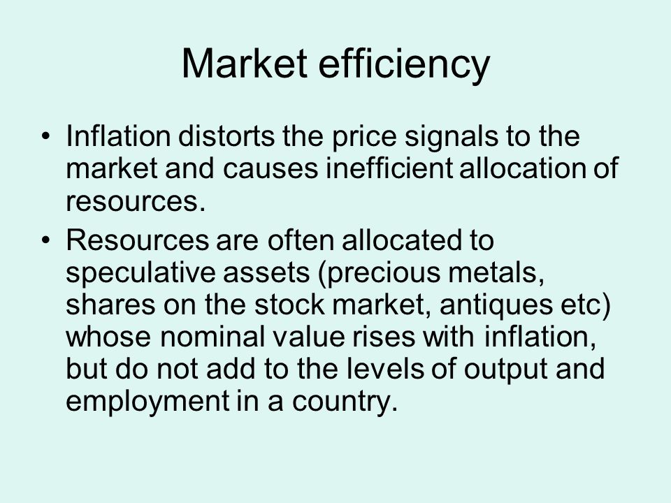 Market efficiency Inflation distorts the price signals to the market and causes inefficient allocation of resources.