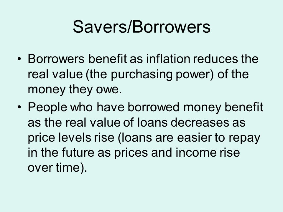 Savers/Borrowers Borrowers benefit as inflation reduces the real value (the purchasing power) of the money they owe.