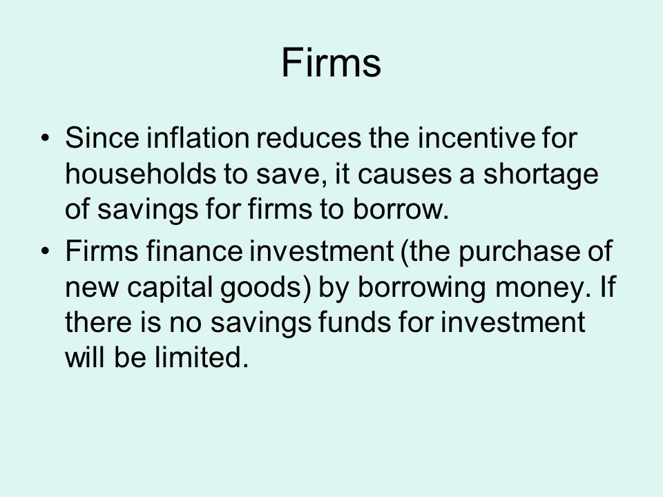 Firms Since inflation reduces the incentive for households to save, it causes a shortage of savings for firms to borrow.