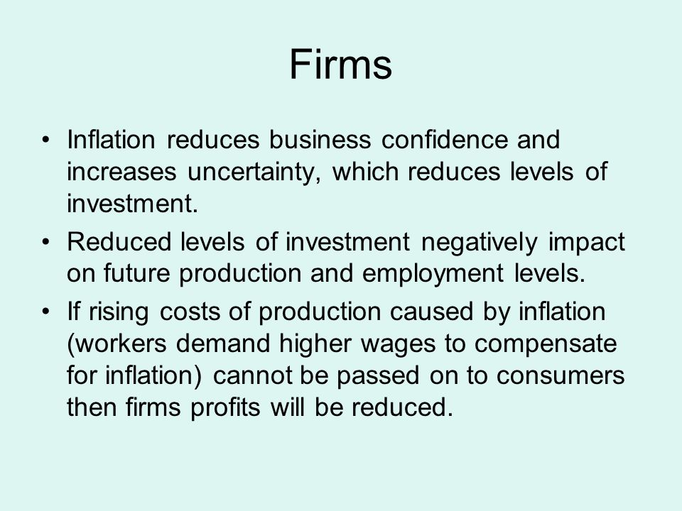 Firms Inflation reduces business confidence and increases uncertainty, which reduces levels of investment.