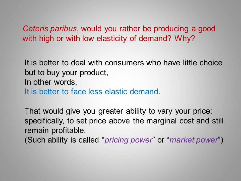 Ceteris paribus, would you rather be producing a good with high or with low elasticity of demand Why