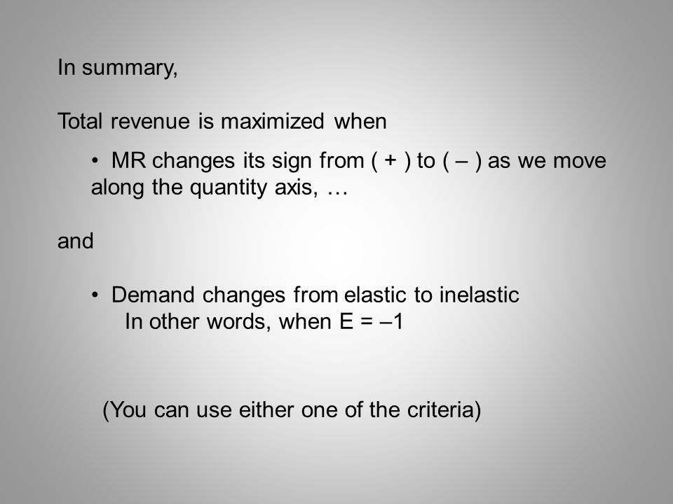 In summary, Total revenue is maximized when. MR changes its sign from ( + ) to ( – ) as we move along the quantity axis, …