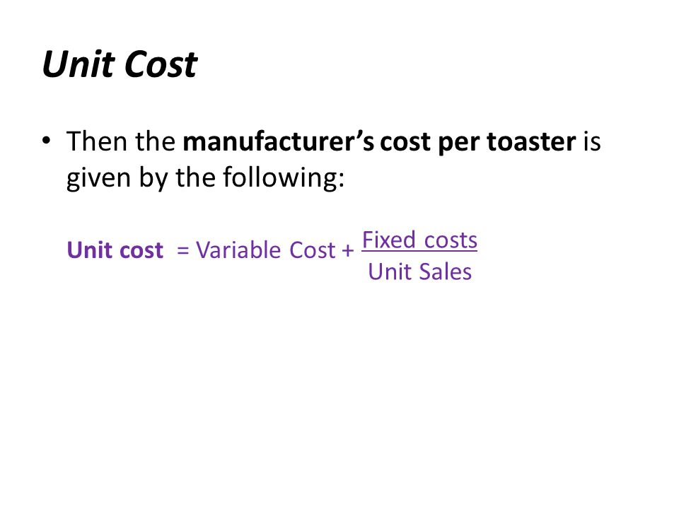 Unit Cost Then the manufacturer's cost per toaster is given by the following: Unit cost = Variable Cost +