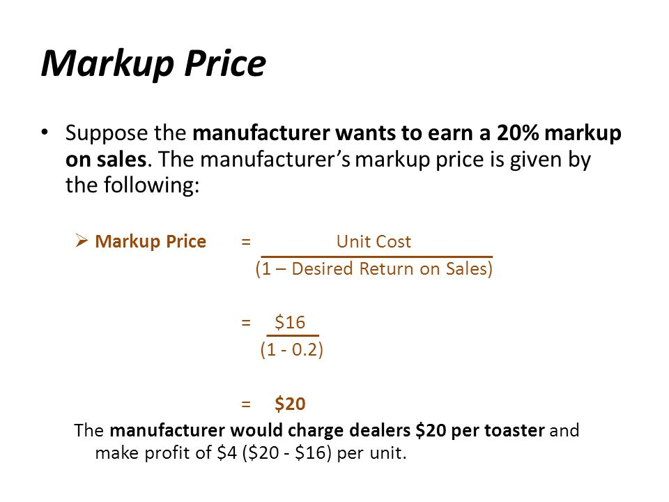 Markup Price Suppose the manufacturer wants to earn a 20% markup on sales. The manufacturer's markup price is given by the following: