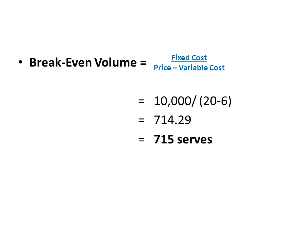 Break-Even Volume = = 10,000/ (20-6) = 714.29 = 715 serves Fixed Cost