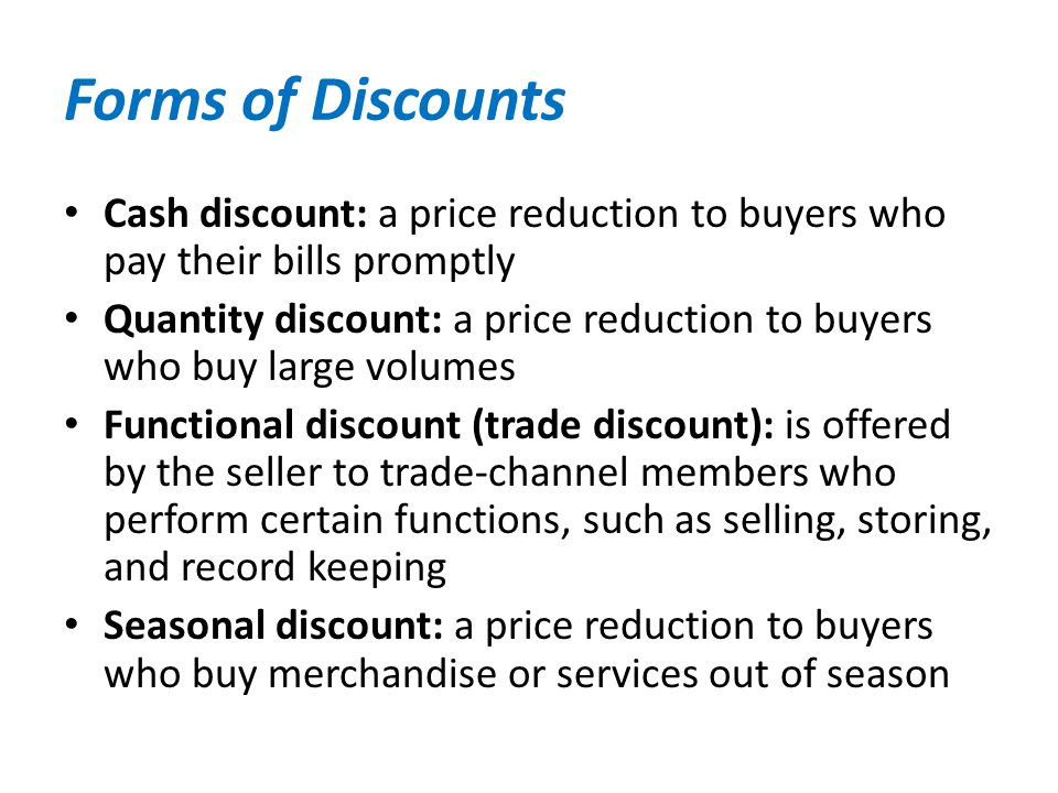 Forms of Discounts Cash discount: a price reduction to buyers who pay their bills promptly.
