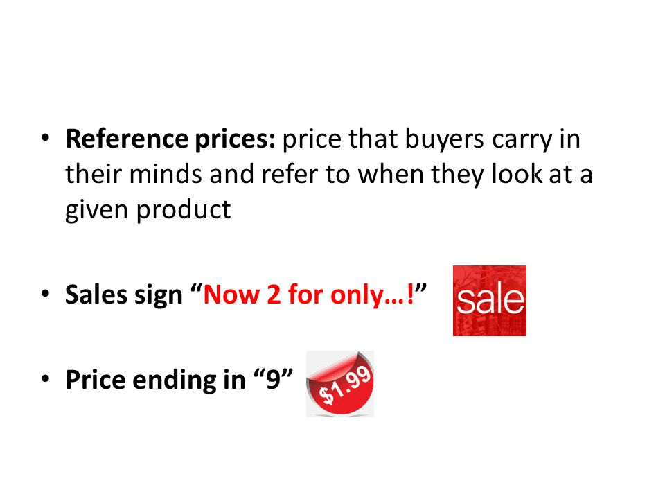 Reference prices: price that buyers carry in their minds and refer to when they look at a given product