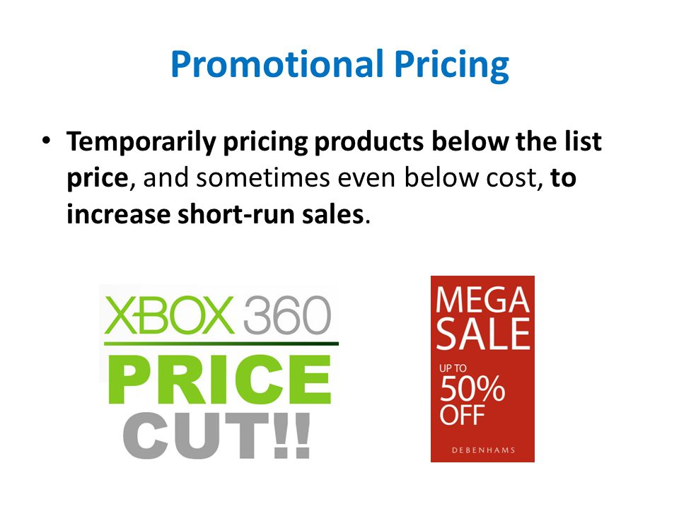 Promotional Pricing Temporarily pricing products below the list price, and sometimes even below cost, to increase short-run sales.