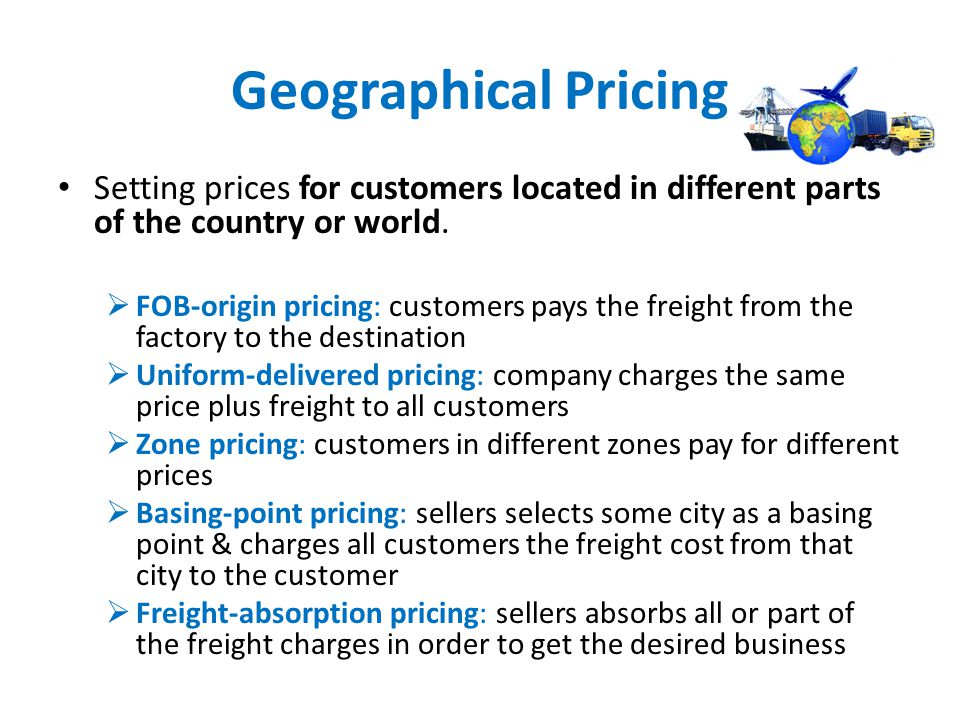 Geographical Pricing Setting prices for customers located in different parts of the country or world.