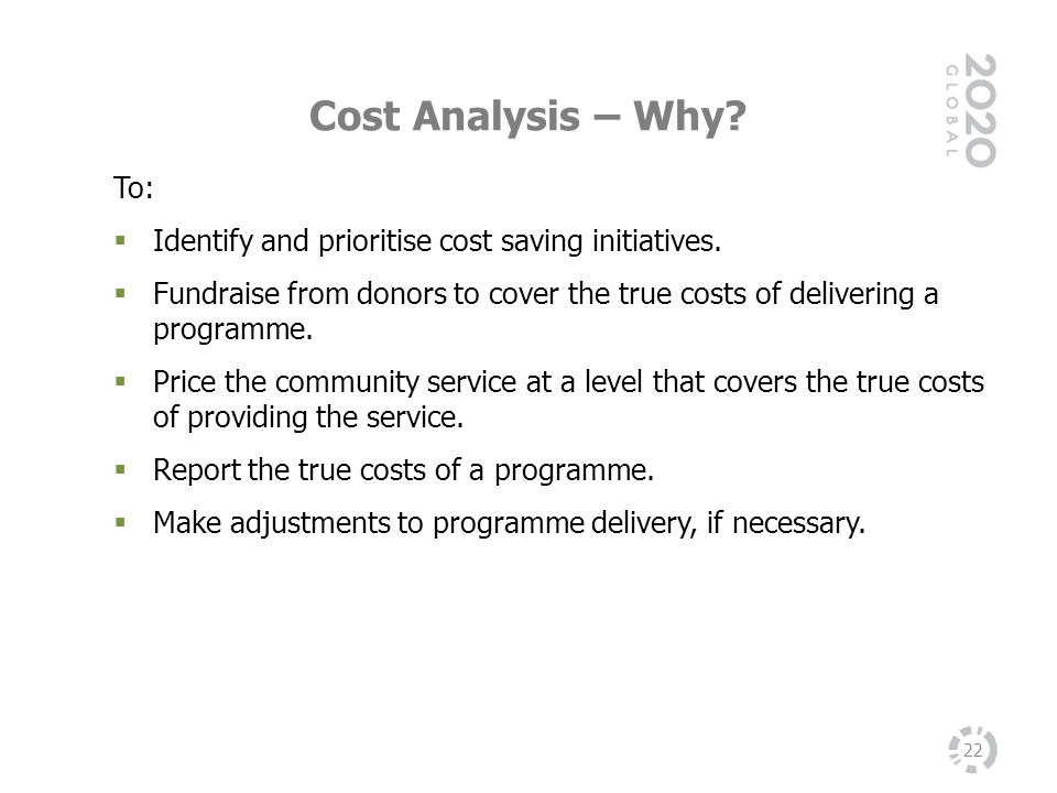 Cost Analysis – Why To: Identify and prioritise cost saving initiatives. Fundraise from donors to cover the true costs of delivering a programme.