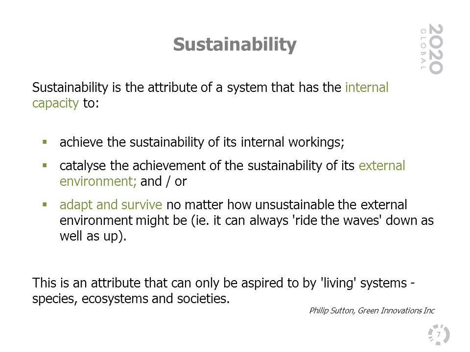 Sustainability Sustainability is the attribute of a system that has the internal capacity to: achieve the sustainability of its internal workings;