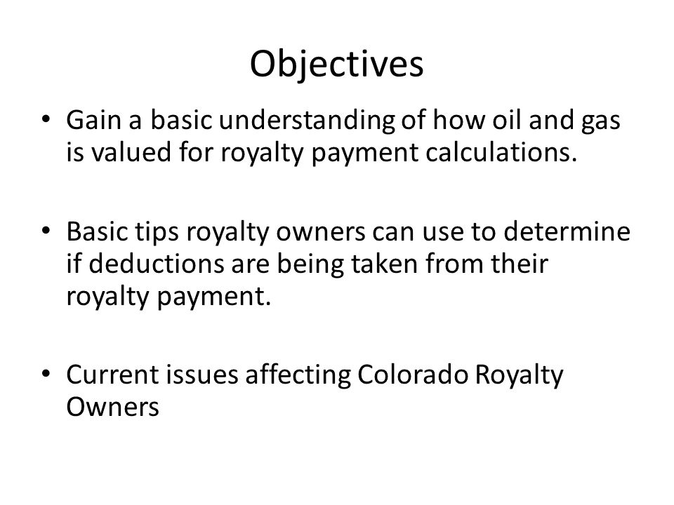 Objectives Gain a basic understanding of how oil and gas is valued for royalty payment calculations.