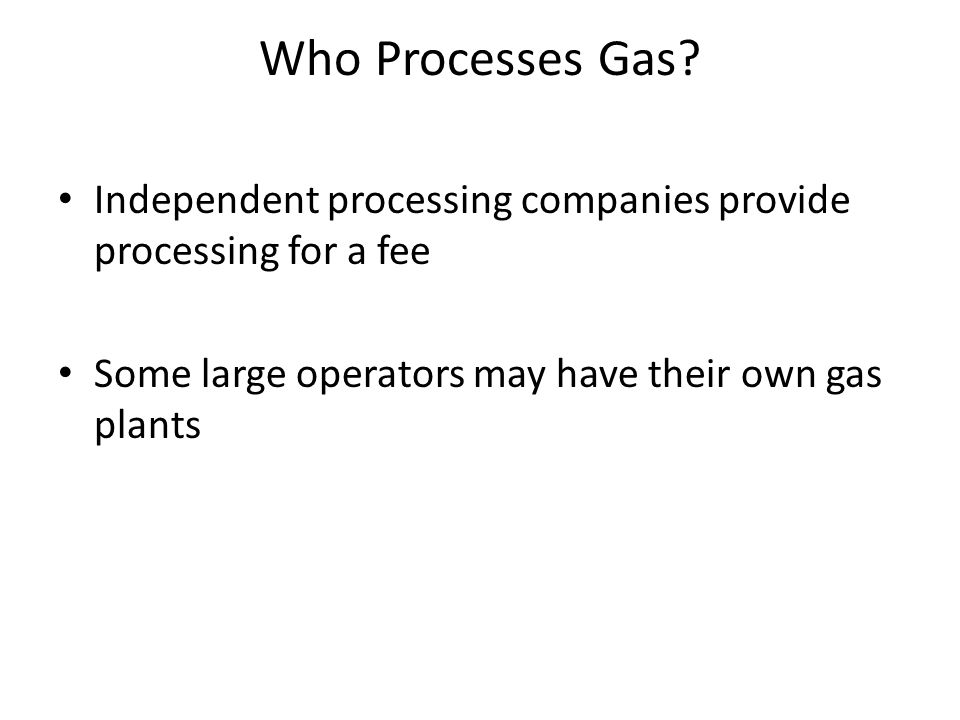 Who Processes Gas. Independent processing companies provide processing for a fee.