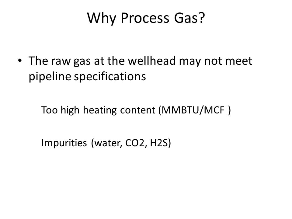 Why Process Gas The raw gas at the wellhead may not meet pipeline specifications. Too high heating content (MMBTU/MCF )