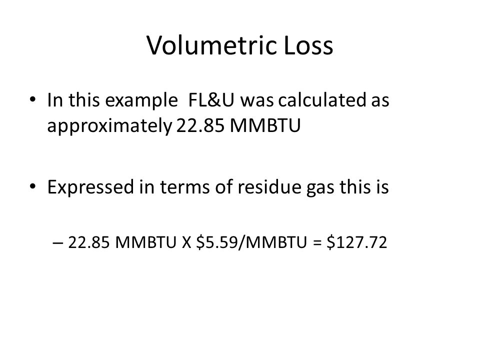 Volumetric Loss In this example FL&U was calculated as approximately 22.85 MMBTU. Expressed in terms of residue gas this is.