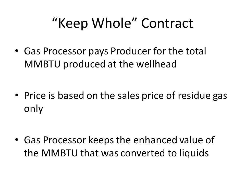 Keep Whole Contract Gas Processor pays Producer for the total MMBTU produced at the wellhead.