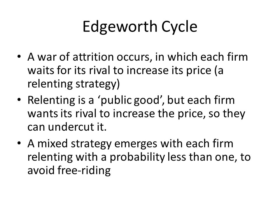 Edgeworth Cycle A war of attrition occurs, in which each firm waits for its rival to increase its price (a relenting strategy)