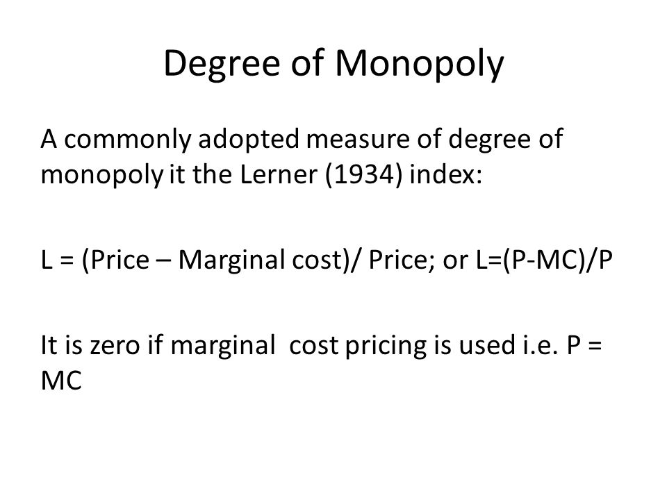 Degree of Monopoly A commonly adopted measure of degree of monopoly it the Lerner (1934) index: L = (Price – Marginal cost)/ Price; or L=(P-MC)/P.
