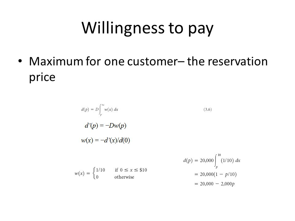Willingness to pay Maximum for one customer– the reservation price