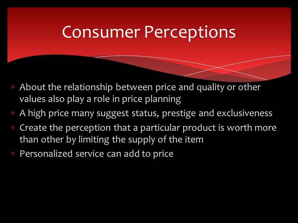 Consumer Perceptions About the relationship between price and quality or other values also play a role in price planning.