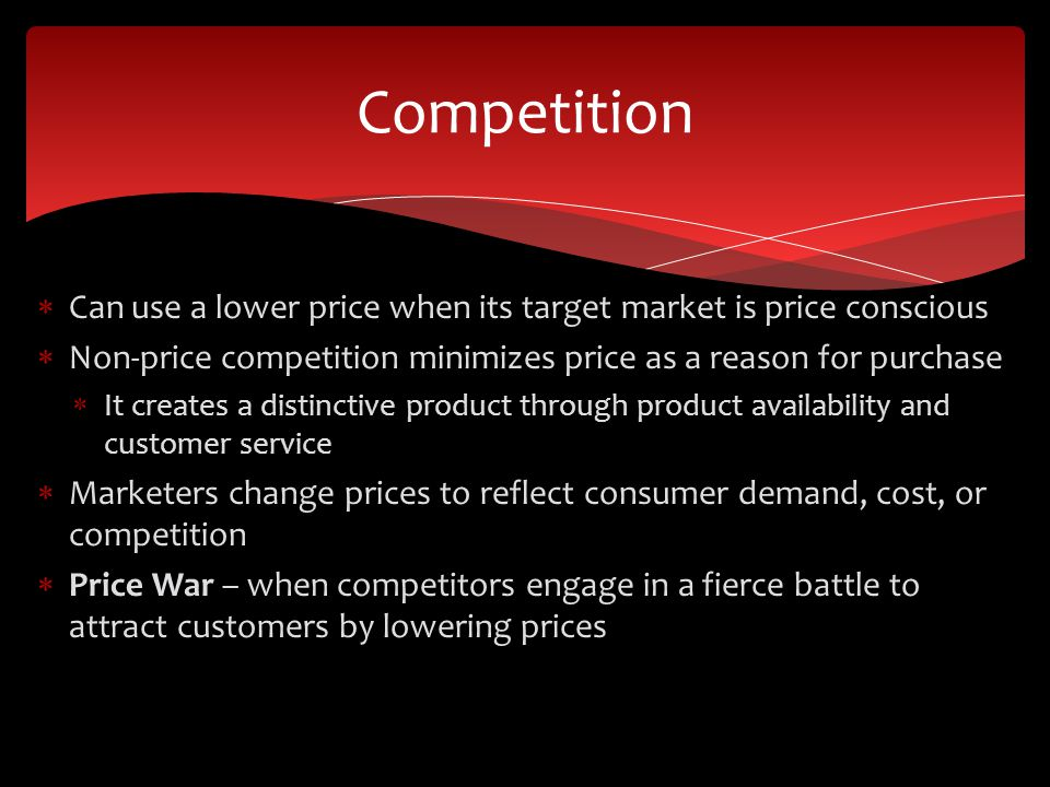 Competition Can use a lower price when its target market is price conscious. Non-price competition minimizes price as a reason for purchase.