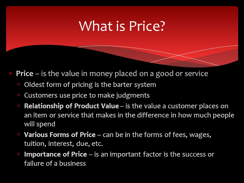 What is Price Price – is the value in money placed on a good or service. Oldest form of pricing is the barter system.