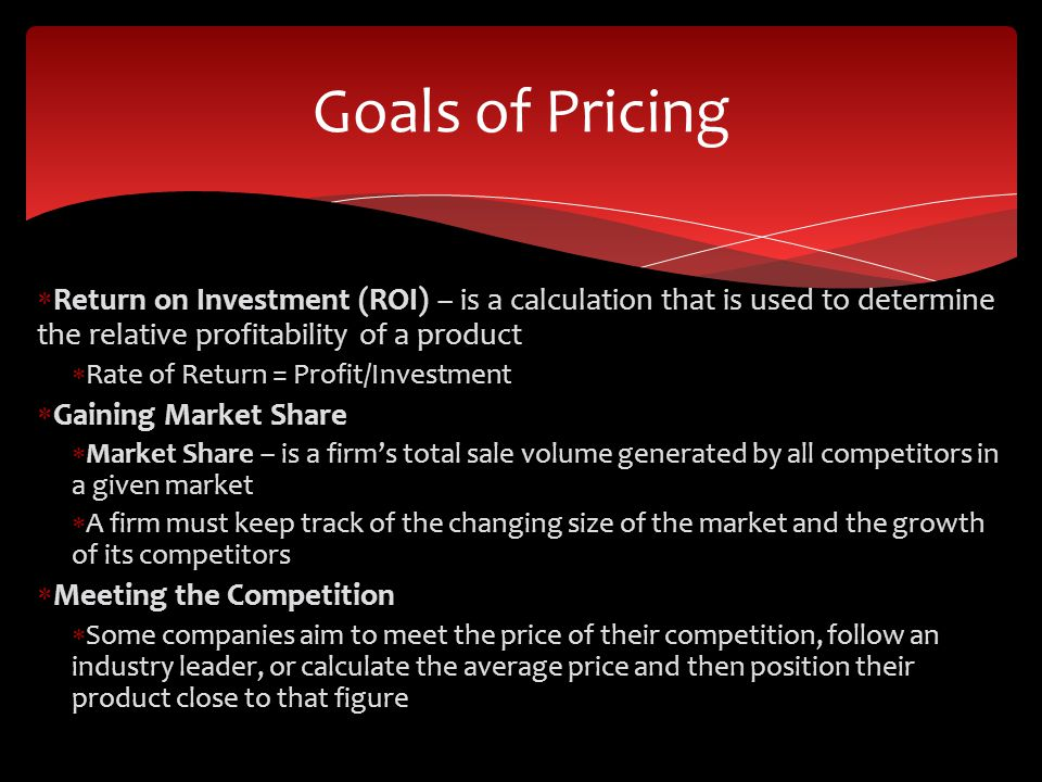 Goals of Pricing Return on Investment (ROI) – is a calculation that is used to determine the relative profitability of a product.