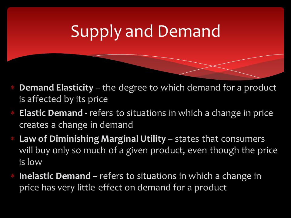 Supply and Demand Demand Elasticity – the degree to which demand for a product is affected by its price.