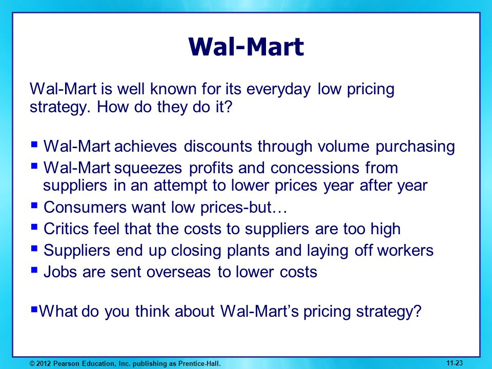 Wal-Mart Wal-Mart is well known for its everyday low pricing strategy. How do they do it Wal-Mart achieves discounts through volume purchasing.