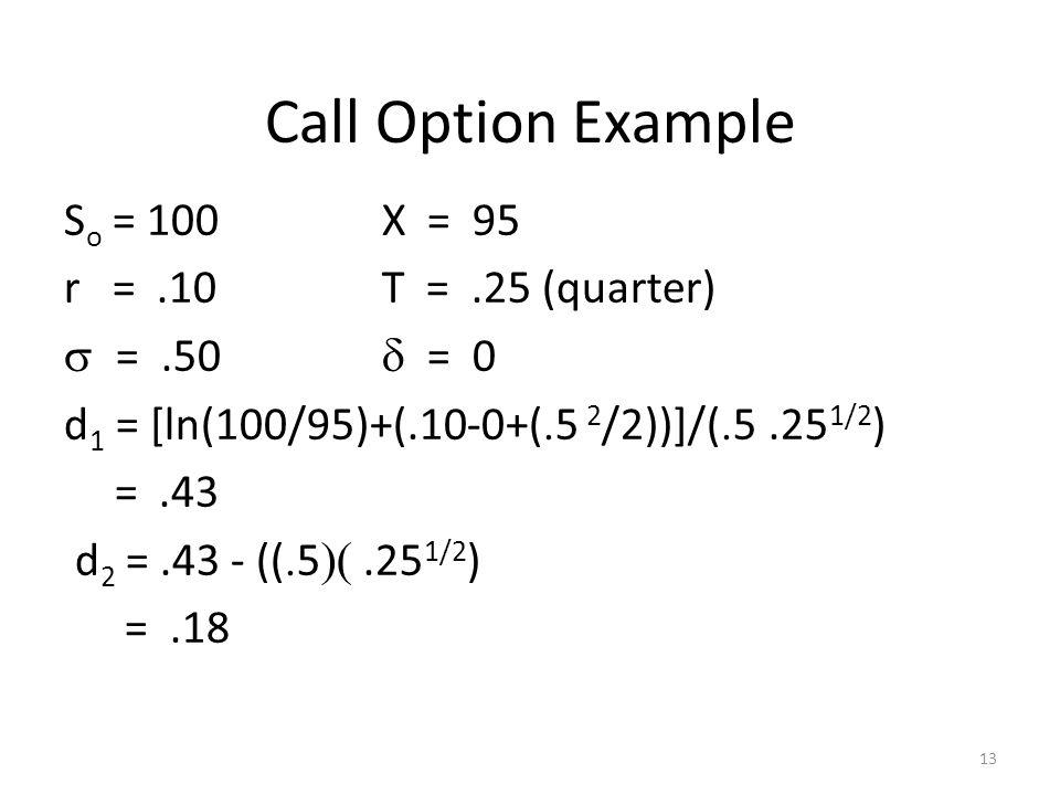 Call Option Example So = 100 X = 95 r = .10 T = .25 (quarter)