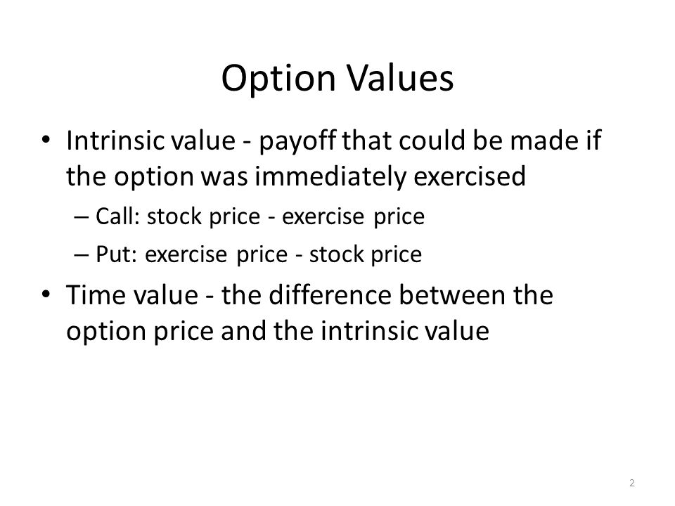 Option Values Intrinsic value - payoff that could be made if the option was immediately exercised. Call: stock price - exercise price.