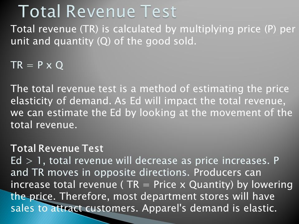 Total Revenue Test Total revenue (TR) is calculated by multiplying price (P) per unit and quantity (Q) of the good sold.