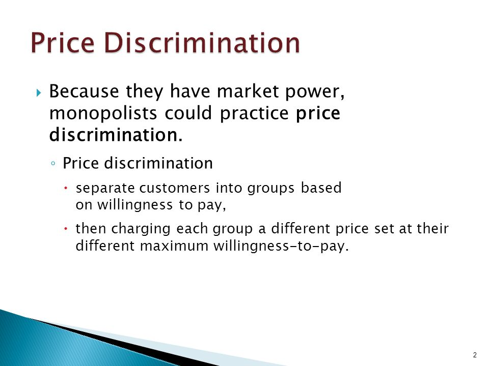 Price Discrimination Because they have market power, monopolists could practice price discrimination.