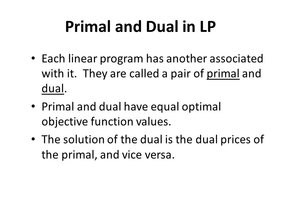Primal and Dual in LP Each linear program has another associated with it. They are called a pair of primal and dual.