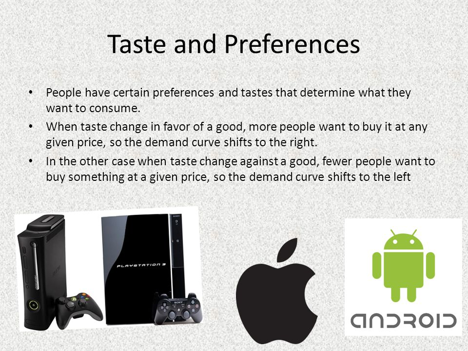 Taste and Preferences People have certain preferences and tastes that determine what they want to consume.