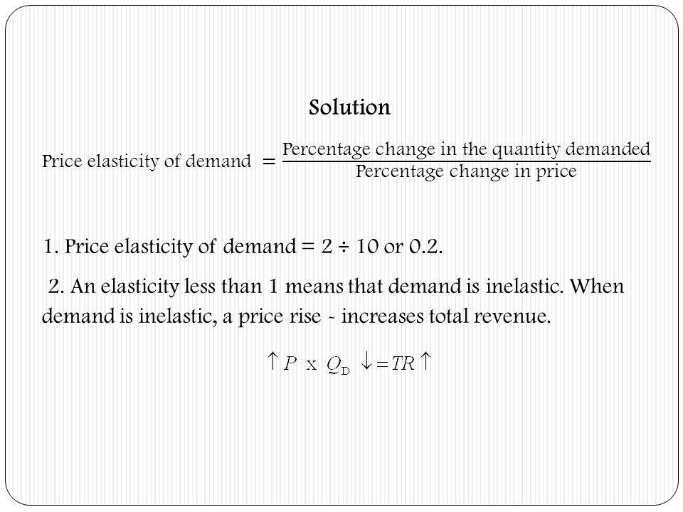 Solution 1. Price elasticity of demand = 2 ÷ 10 or 0.2.