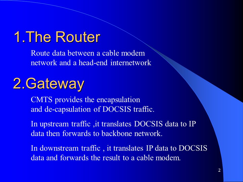 1.The Router Route data between a cable modem network and a head-end internetwork. 2.Gateway.