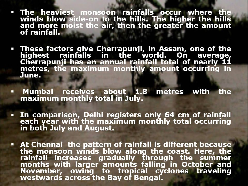 The heaviest monsoon rainfalls occur where the winds blow side-on to the hills. The higher the hills and more moist the air, then the greater the amount of rainfall.