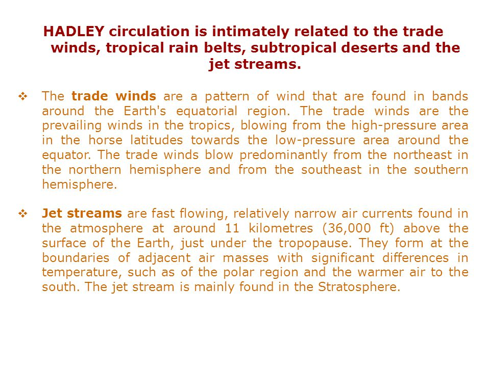 HADLEY circulation is intimately related to the trade winds, tropical rain belts, subtropical deserts and the jet streams.