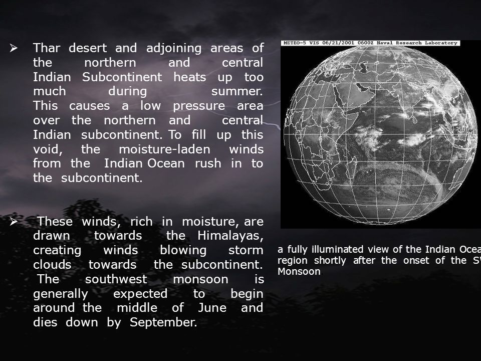 Thar desert and adjoining areas of the northern and central Indian Subcontinent heats up too much during summer. This causes a low pressure area over the northern and central Indian subcontinent. To fill up this void, the moisture-laden winds from the Indian Ocean rush in to the subcontinent.