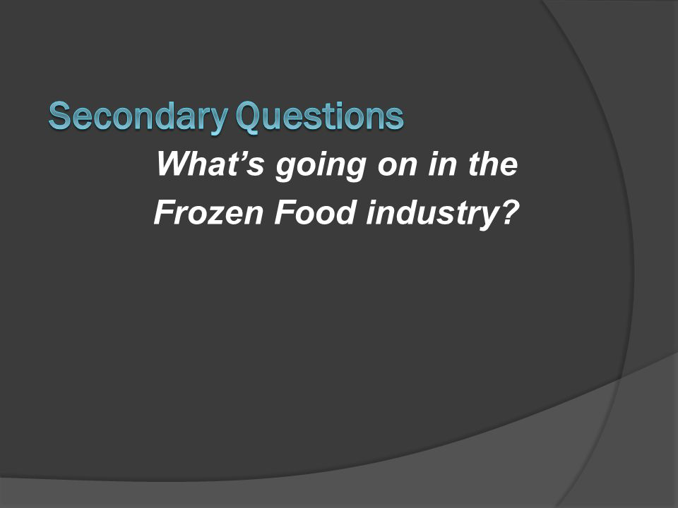 Secondary Questions What's going on in the Frozen Food industry