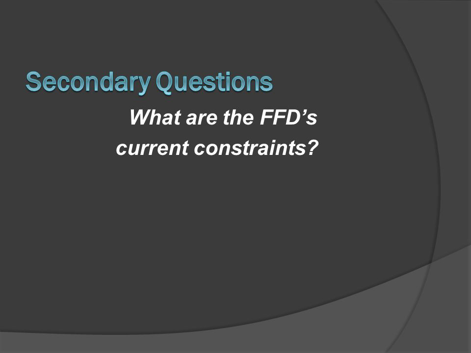 Secondary Questions What are the FFD's current constraints