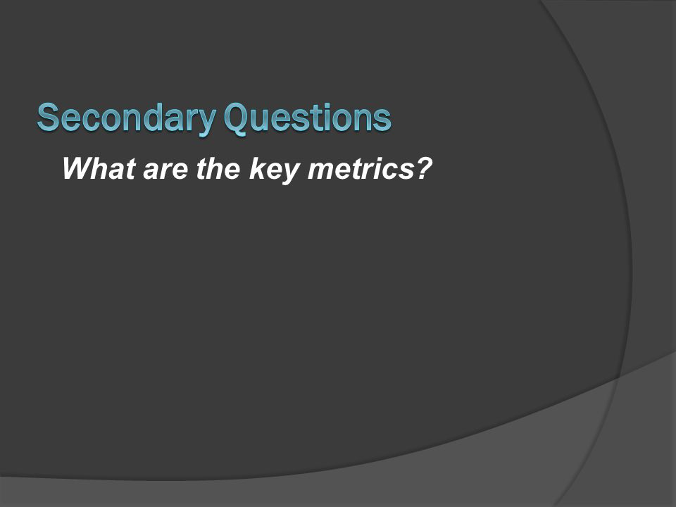 Secondary Questions What are the key metrics