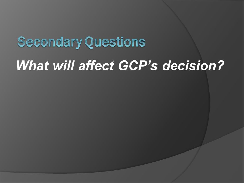 Secondary Questions What will affect GCP's decision