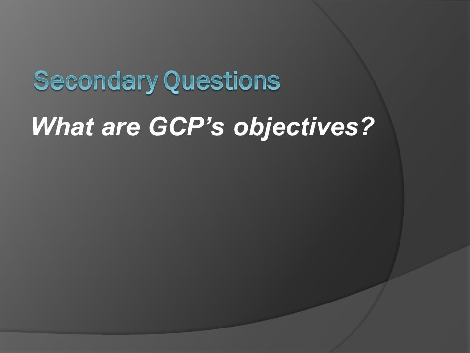 Secondary Questions What are GCP's objectives